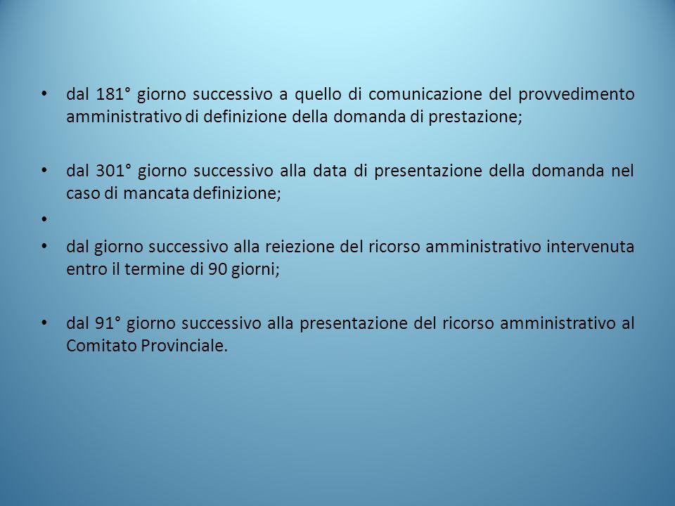 dal 181° giorno successivo a quello di comunicazione del provvedimento amministrativo di definizione della domanda di prestazione; dal 301° giorno suc