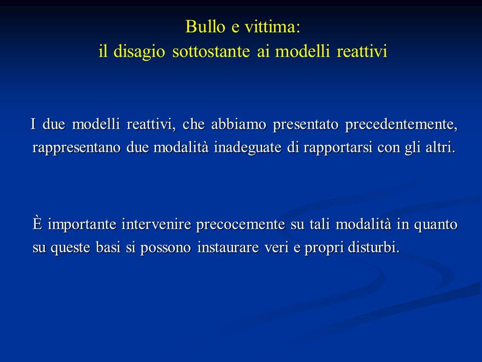 Bullo e vittima: il disagio sottostante ai modelli reattivi I due modelli reattivi, che abbiamo presentato precedentemente, rappresentano due modalità inadeguate di rapportarsi con gli altri.