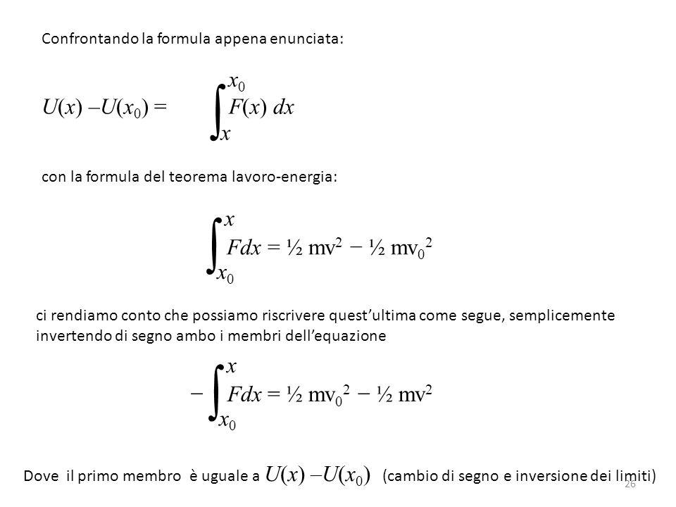 U(x) –U(x 0 ) = F(x) dx ∫ x x0x0 Confrontando la formula appena enunciata: con la formula del teorema lavoro-energia: Fdx = ½ mv 2 − ½ mv 0 2 ∫ x0x0 x ci rendiamo conto che possiamo riscrivere quest'ultima come segue, semplicemente invertendo di segno ambo i membri dell'equazione − Fdx = ½ mv 0 2 − ½ mv 2 ∫ x0x0 x Dove il primo membro è uguale a U(x) –U(x 0 ) (cambio di segno e inversione dei limiti) 26