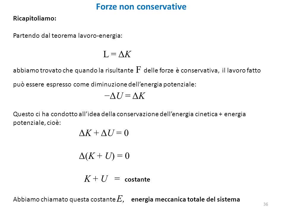 36 Forze non conservative Ricapitoliamo: Partendo dal teorema lavoro-energia: L = ΔK abbiamo trovato che quando la risultante F delle forze è conservativa, il lavoro fatto può essere espresso come diminuzione dell'energia potenziale: −ΔU = ΔK Questo ci ha condotto all'idea della conservazione dell'energia cinetica + energia potenziale, cioè: ΔK + ΔU = 0 Δ(K + U) = 0 K + U = costante Abbiamo chiamato questa costante E, energia meccanica totale del sistema