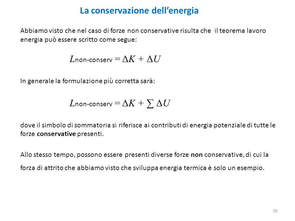 39 La conservazione dell'energia Abbiamo visto che nel caso di forze non conservative risulta che il teorema lavoro energia può essere scritto come segue: L non-conserv = ΔK + ΔU In generale la formulazione più corretta sarà: L non-conserv = ΔK + ∑ ΔU dove il simbolo di sommatoria si riferisce ai contributi di energia potenziale di tutte le forze conservative presenti.