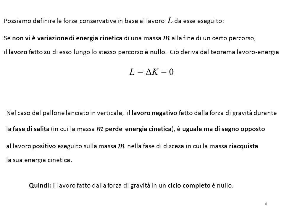 Possiamo definire le forze conservative in base al lavoro L da esse eseguito: Se non vi è variazione di energia cinetica di una massa m alla fine di un certo percorso, il lavoro fatto su di esso lungo lo stesso percorso è nullo.