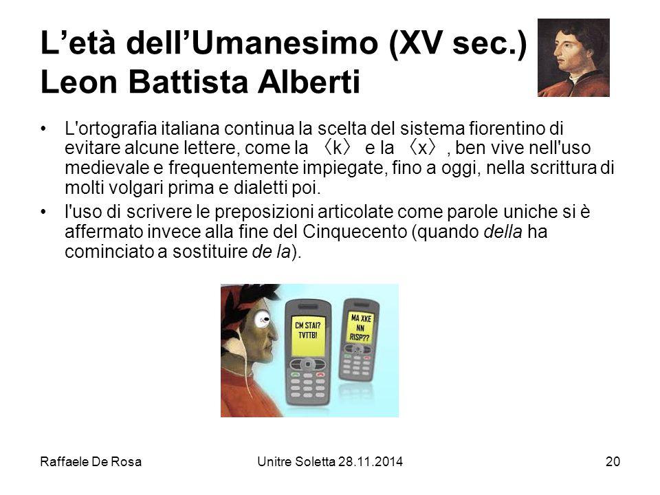Raffaele De RosaUnitre Soletta 28.11.201420 L'età dell'Umanesimo (XV sec.) Leon Battista Alberti L'ortografia italiana continua la scelta del sistema