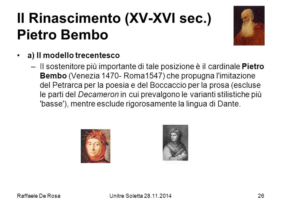 Raffaele De RosaUnitre Soletta 28.11.201426 Il Rinascimento (XV-XVI sec.) Pietro Bembo a) Il modeIlo trecentesco –Il sostenitore più importante di tal