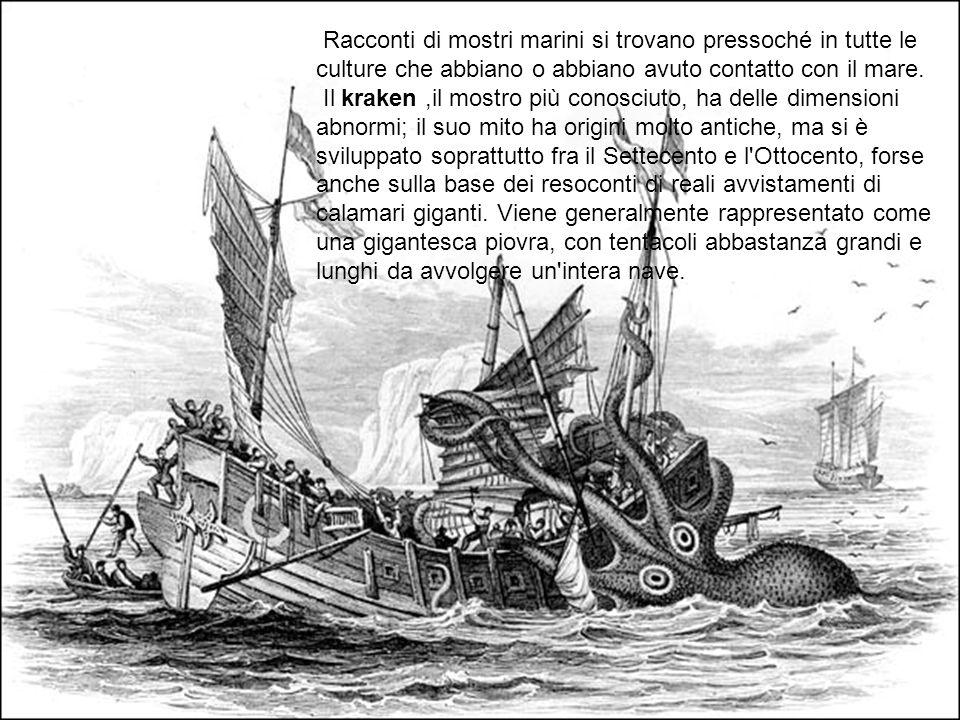 Racconti di mostri marini si trovano pressoché in tutte le culture che abbiano o abbiano avuto contatto con il mare. Il kraken,il mostro più conosciut
