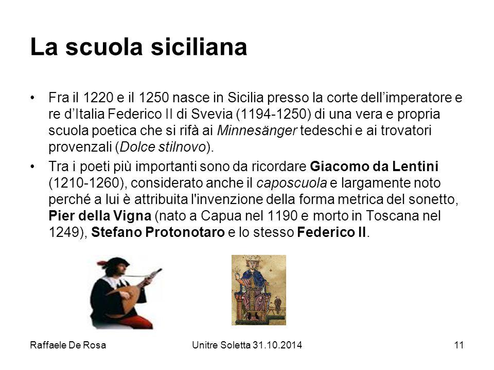 Raffaele De RosaUnitre Soletta 31.10.201411 La scuola siciliana Fra il 1220 e il 1250 nasce in Sicilia presso la corte dell'imperatore e re d'Italia F