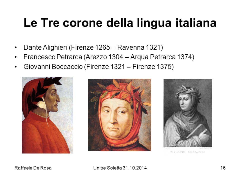 Raffaele De RosaUnitre Soletta 31.10.201416 Le Tre corone della lingua italiana Dante Alighieri (Firenze 1265 – Ravenna 1321) Francesco Petrarca (Arez