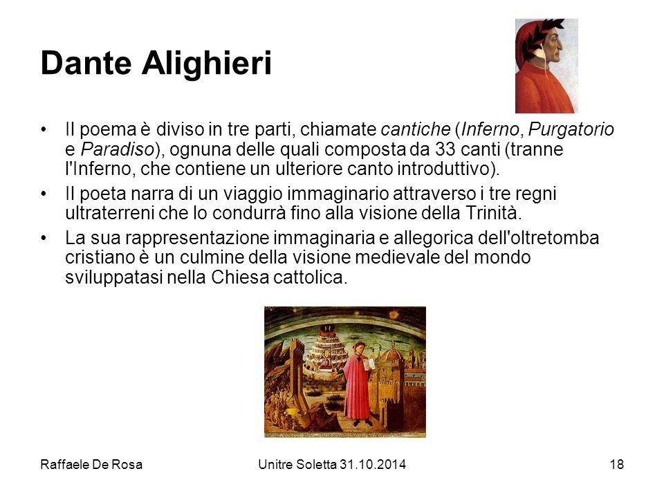 Raffaele De RosaUnitre Soletta 31.10.201418 Dante Alighieri Il poema è diviso in tre parti, chiamate cantiche (Inferno, Purgatorio e Paradiso), ognuna