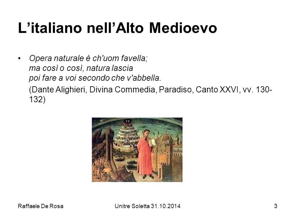 Raffaele De RosaUnitre Soletta 31.10.20143 L'italiano nell'Alto Medioevo Opera naturale è ch'uom favella; ma così o così, natura lascia poi fare a voi