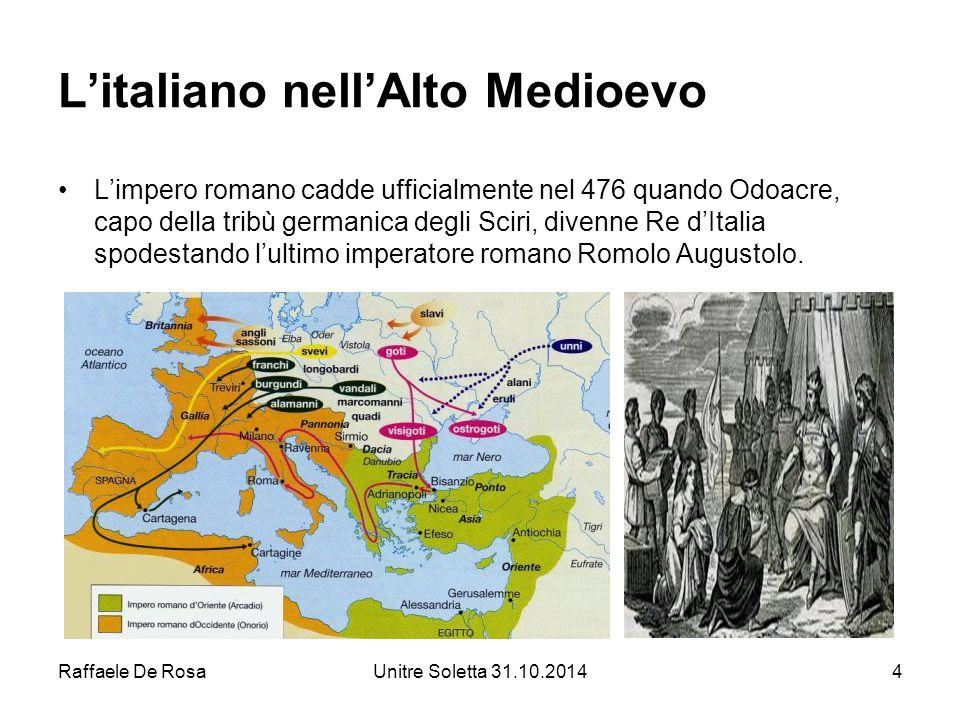 Raffaele De RosaUnitre Soletta 31.10.20144 L'italiano nell'Alto Medioevo L'impero romano cadde ufficialmente nel 476 quando Odoacre, capo della tribù