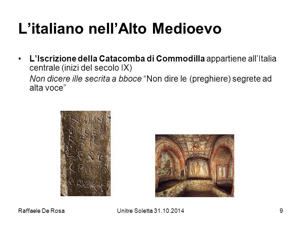 Raffaele De RosaUnitre Soletta 31.10.20149 L'italiano nell'Alto Medioevo L'Iscrizione della Catacomba di Commodilla appartiene all'Italia centrale (in