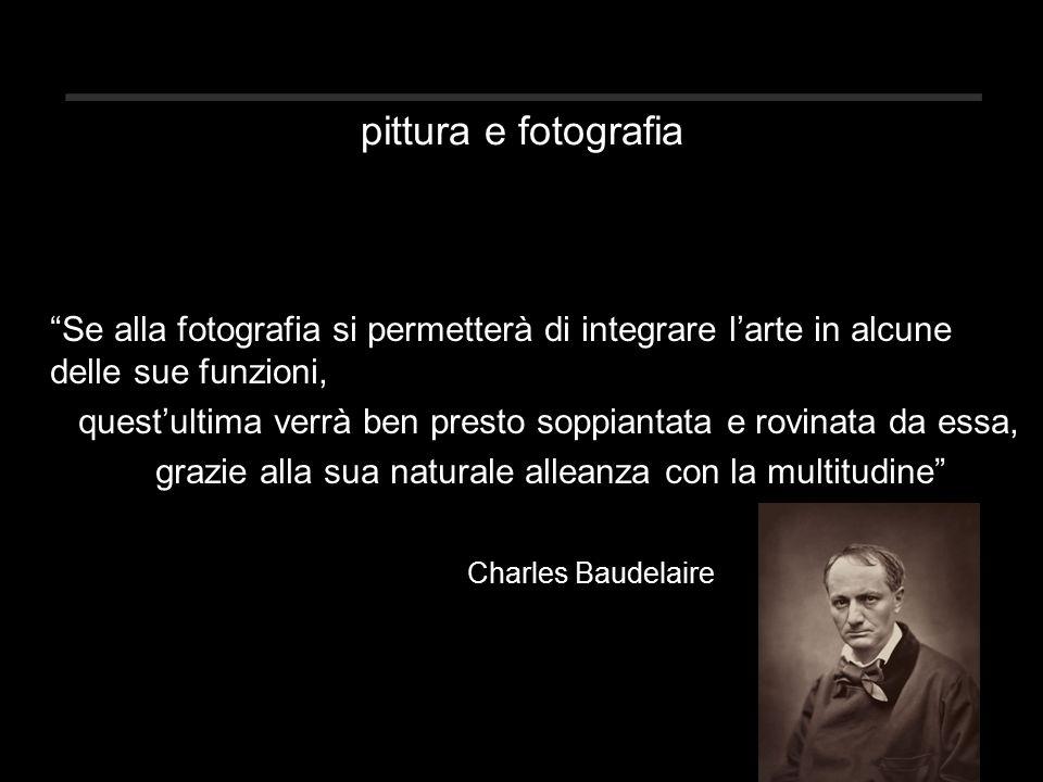 pittura e fotografia Se alla fotografia si permetterà di integrare l'arte in alcune delle sue funzioni, quest'ultima verrà ben presto soppiantata e rovinata da essa, grazie alla sua naturale alleanza con la multitudine Charles Baudelaire