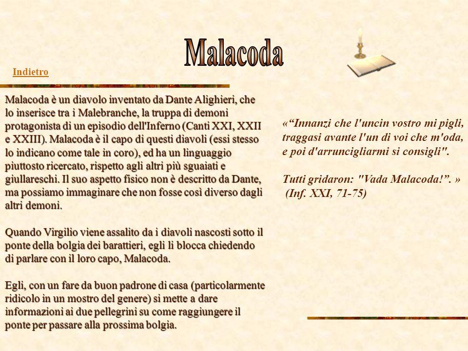 Malacoda è un diavolo inventato da Dante Alighieri, che lo inserisce tra i Malebranche, la truppa di demoni protagonista di un episodio dell'Inferno (