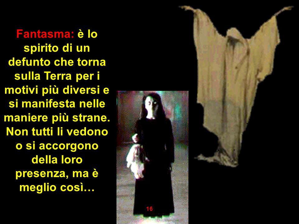 Fantasma: è lo spirito di un defunto che torna sulla Terra per i motivi più diversi e si manifesta nelle maniere più strane. Non tutti li vedono o si