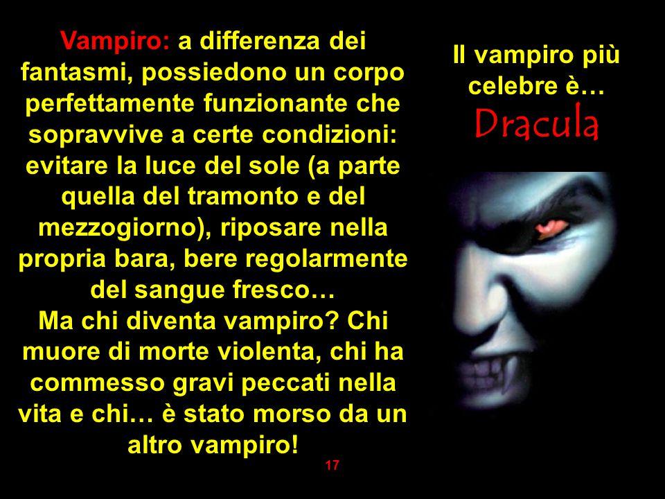 Vampiro: a differenza dei fantasmi, possiedono un corpo perfettamente funzionante che sopravvive a certe condizioni: evitare la luce del sole (a parte
