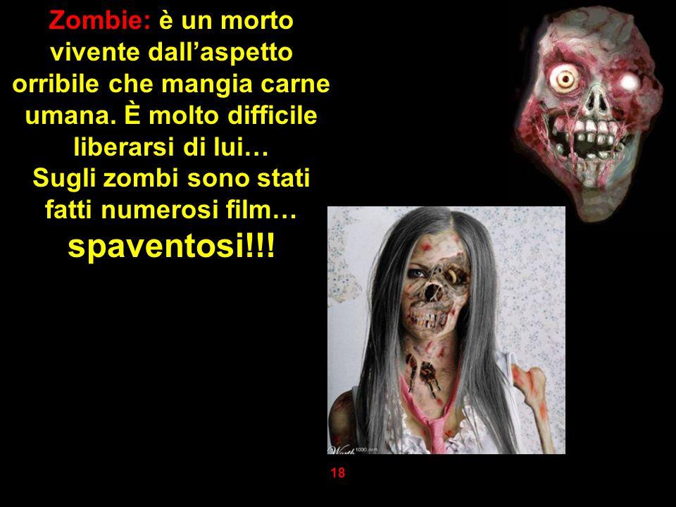 Zombie: è un morto vivente dall'aspetto orribile che mangia carne umana. È molto difficile liberarsi di lui… Sugli zombi sono stati fatti numerosi fil