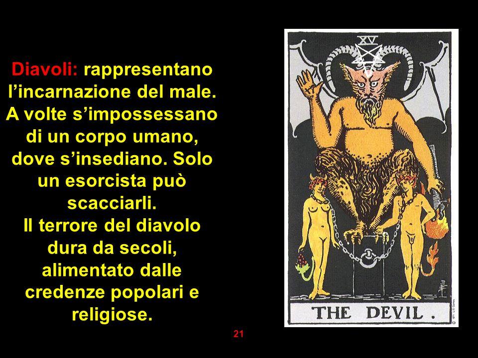 Diavoli: rappresentano l'incarnazione del male. A volte s'impossessano di un corpo umano, dove s'insediano. Solo un esorcista può scacciarli. Il terro