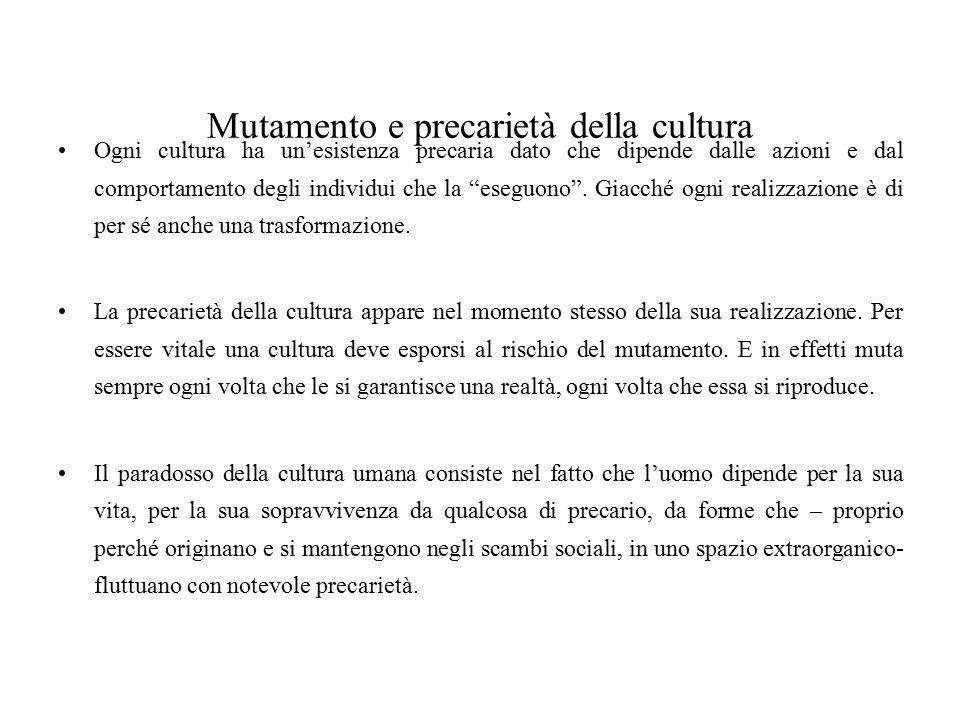 """Mutamento e precarietà della cultura Ogni cultura ha un'esistenza precaria dato che dipende dalle azioni e dal comportamento degli individui che la """"e"""