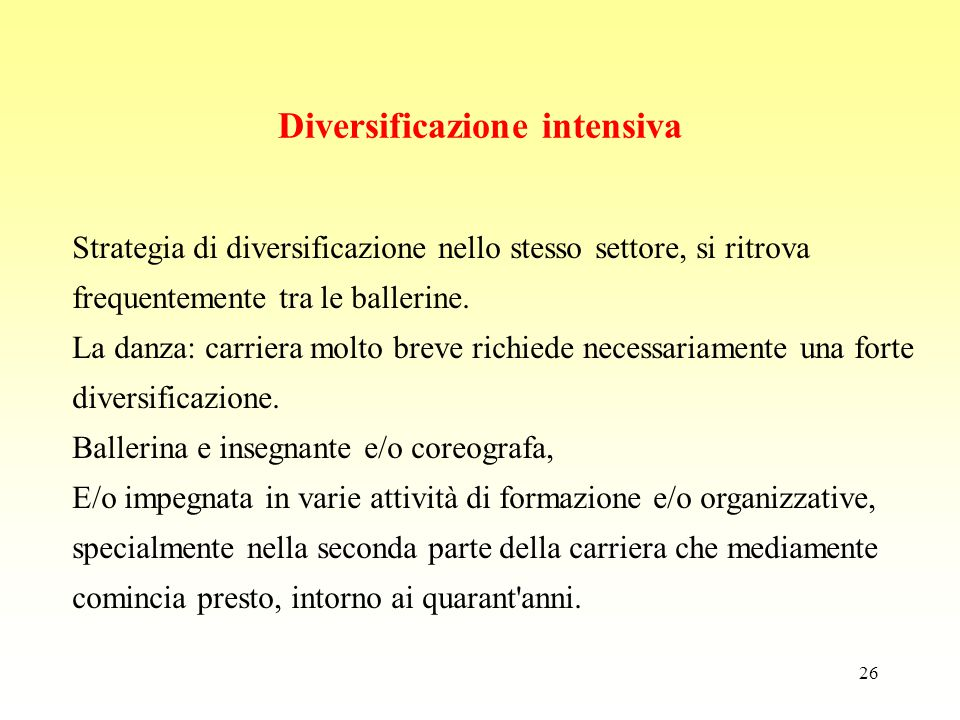 26 Diversificazione intensiva Strategia di diversificazione nello stesso settore, si ritrova frequentemente tra le ballerine. La danza: carriera molto