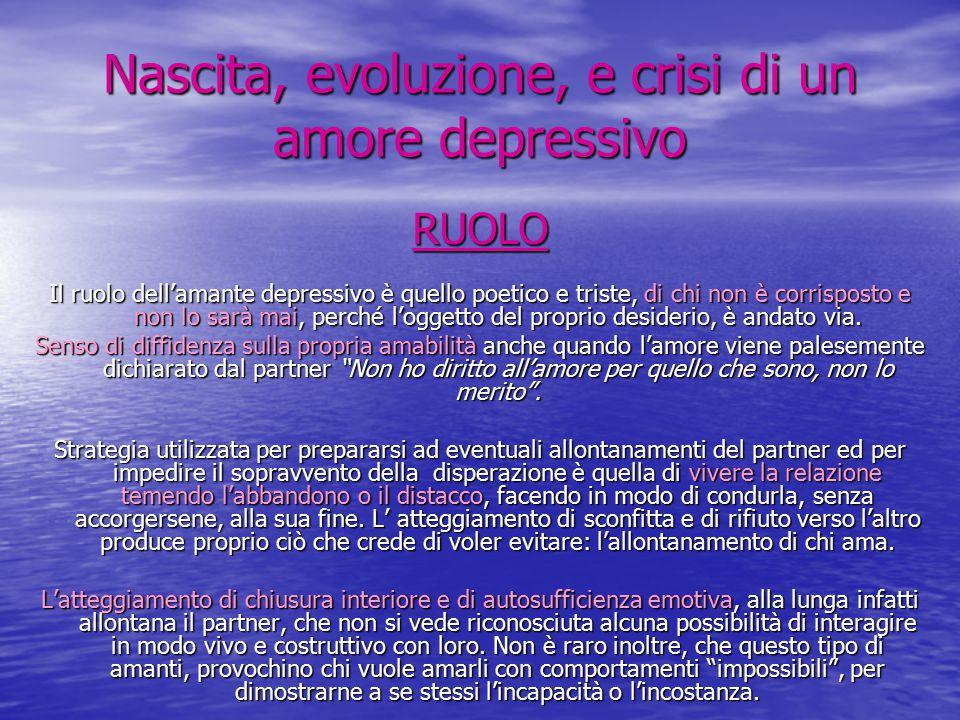 Nascita, evoluzione, e crisi di un amore depressivo RUOLO Il ruolo dell'amante depressivo è quello poetico e triste, di chi non è corrisposto e non lo sarà mai, perché l'oggetto del proprio desiderio, è andato via.