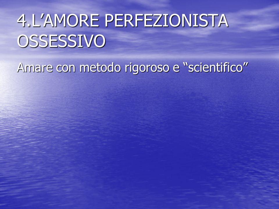 4.L'AMORE PERFEZIONISTA OSSESSIVO Amare con metodo rigoroso e scientifico