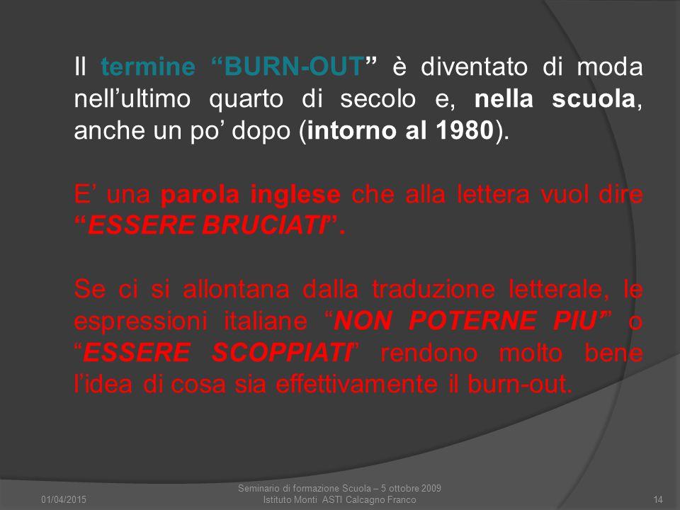 """01/04/2015 Seminario di formazione Scuola – 5 ottobre 2009 Istituto Monti ASTI Calcagno Franco14 Il termine """"BURN-OUT"""" è diventato di moda nell'ultimo"""
