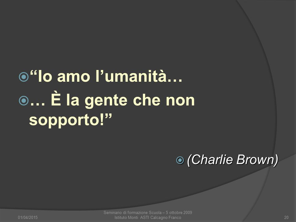 """ """"Io amo l'umanità…  … È la gente che non sopporto!""""  (Charlie Brown) 01/04/2015 Seminario di formazione Scuola – 5 ottobre 2009 Istituto Monti AST"""