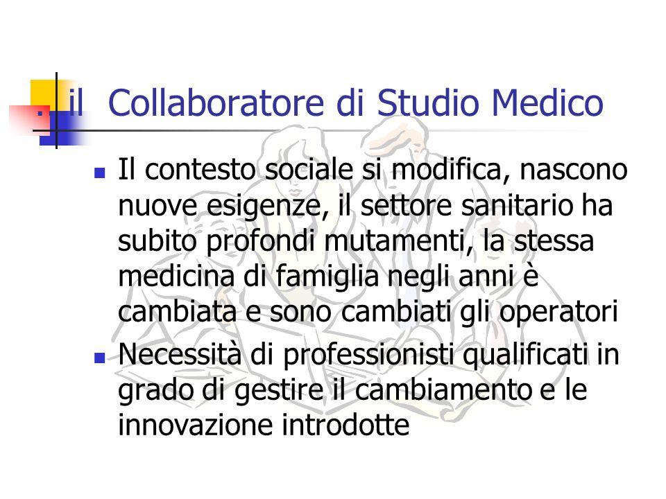… il Collaboratore di Studio Medico Il contesto sociale si modifica, nascono nuove esigenze, il settore sanitario ha subito profondi mutamenti, la ste