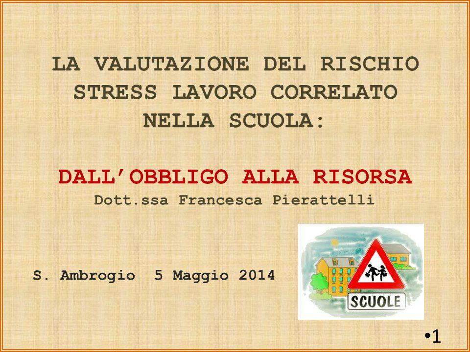 1 LA VALUTAZIONE DEL RISCHIO STRESS LAVORO CORRELATO NELLA SCUOLA: DALL'OBBLIGO ALLA RISORSA Dott.ssa Francesca Pierattelli S.
