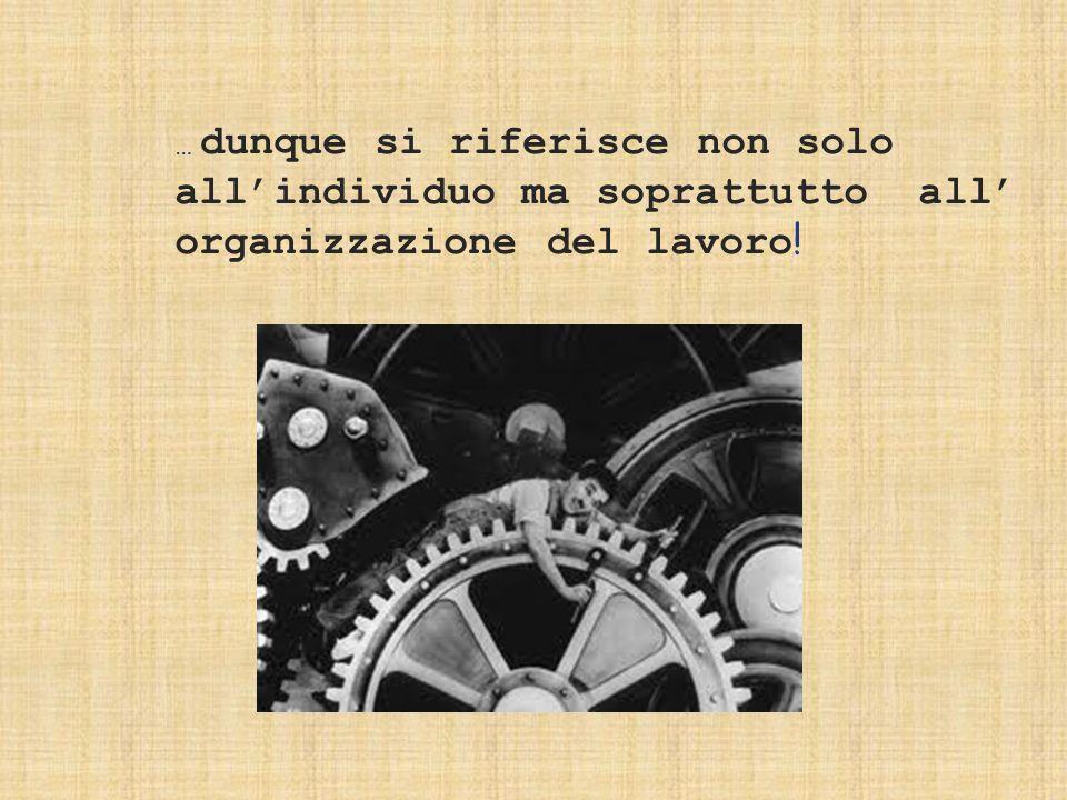 … dunque si riferisce non solo all'individuo ma soprattutto all' organizzazione del lavoro !