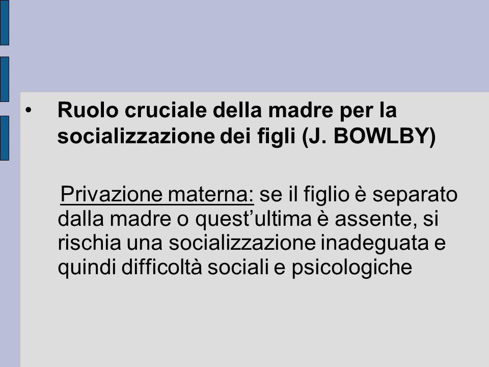 Ruolo cruciale della madre per la socializzazione dei figli (J. BOWLBY) Privazione materna: se il figlio è separato dalla madre o quest'ultima è assen