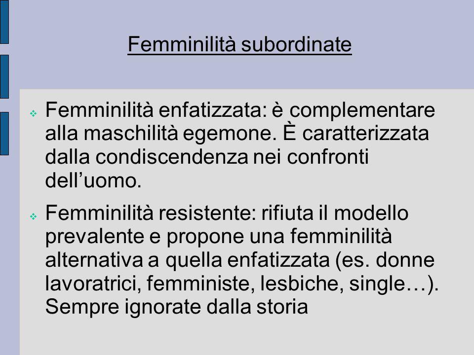 Femminilità subordinate  Femminilità enfatizzata: è complementare alla maschilità egemone. È caratterizzata dalla condiscendenza nei confronti dell'u