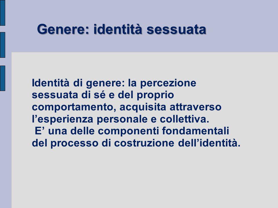 Identità di genere: la percezione sessuata di sé e del proprio comportamento, acquisita attraverso l'esperienza personale e collettiva. E' una delle c
