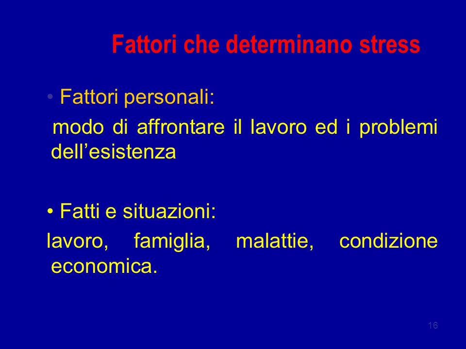 16 Fattori che determinano stress Fattori personali: modo di affrontare il lavoro ed i problemi dell'esistenza Fatti e situazioni: lavoro, famiglia, malattie, condizione economica.