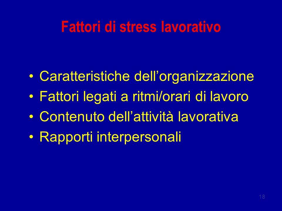 18 Fattori di stress lavorativo Caratteristiche dell'organizzazione Fattori legati a ritmi/orari di lavoro Contenuto dell'attività lavorativa Rapporti interpersonali