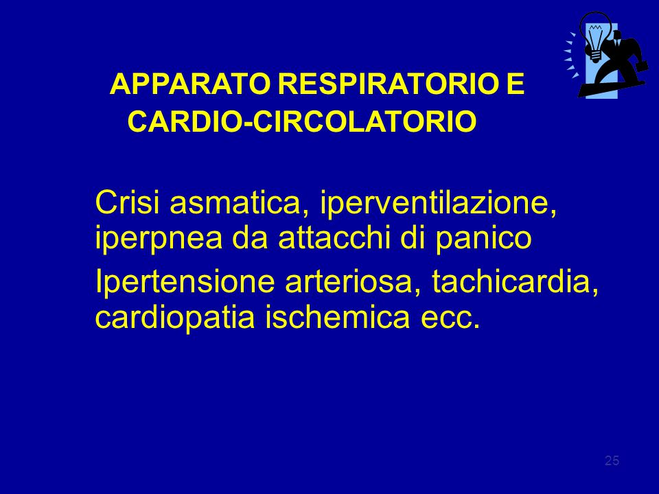 25 APPARATO RESPIRATORIO E CARDIO-CIRCOLATORIO Crisi asmatica, iperventilazione, iperpnea da attacchi di panico Ipertensione arteriosa, tachicardia, cardiopatia ischemica ecc.