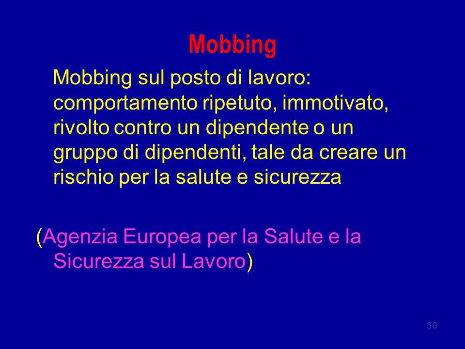 36 Mobbing Mobbing sul posto di lavoro: comportamento ripetuto, immotivato, rivolto contro un dipendente o un gruppo di dipendenti, tale da creare un rischio per la salute e sicurezza (Agenzia Europea per la Salute e la Sicurezza sul Lavoro)