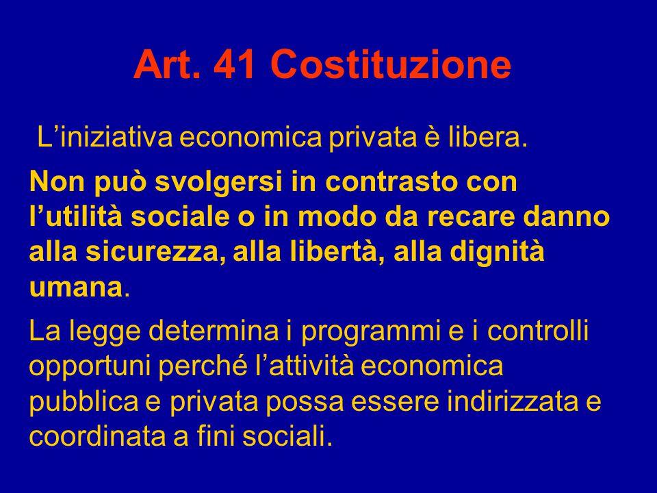 Art. 41 Costituzione L'iniziativa economica privata è libera. Non può svolgersi in contrasto con l'utilità sociale o in modo da recare danno alla sicu