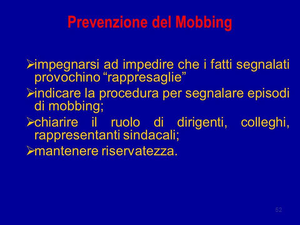 52 Prevenzione del Mobbing  impegnarsi ad impedire che i fatti segnalati provochino rappresaglie  indicare la procedura per segnalare episodi di mobbing;  chiarire il ruolo di dirigenti, colleghi, rappresentanti sindacali;  mantenere riservatezza.