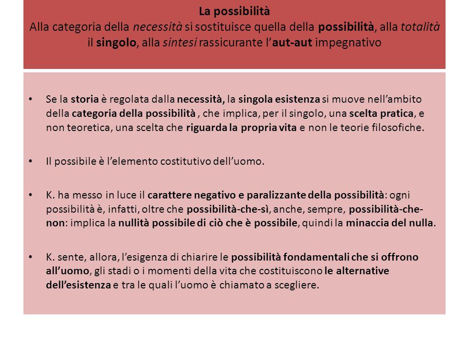 La possibilità Alla categoria della necessità si sostituisce quella della possibilità, alla totalità il singolo, alla sintesi rassicurante l'aut-aut i