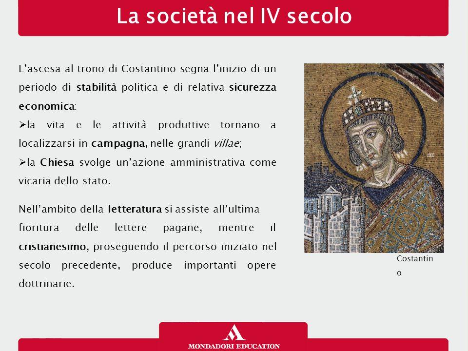 La società nel IV secolo L'ascesa al trono di Costantino segna l'inizio di un periodo di stabilità politica e di relativa sicurezza economica:  la vi