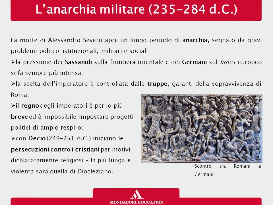 L'anarchia militare (235-284 d.C.) La morte di Alessandro Severo apre un lungo periodo di anarchia, segnato da gravi problemi politco-istituzionali, m