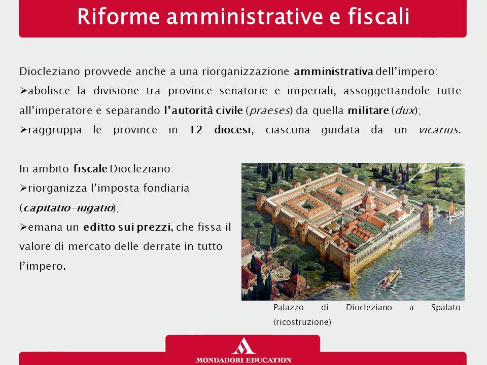 Riforme amministrative e fiscali Diocleziano provvede anche a una riorganizzazione amministrativa dell'impero:  abolisce la divisione tra province se