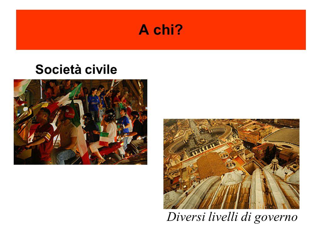 A chi Diversi livelli di governo Società civile