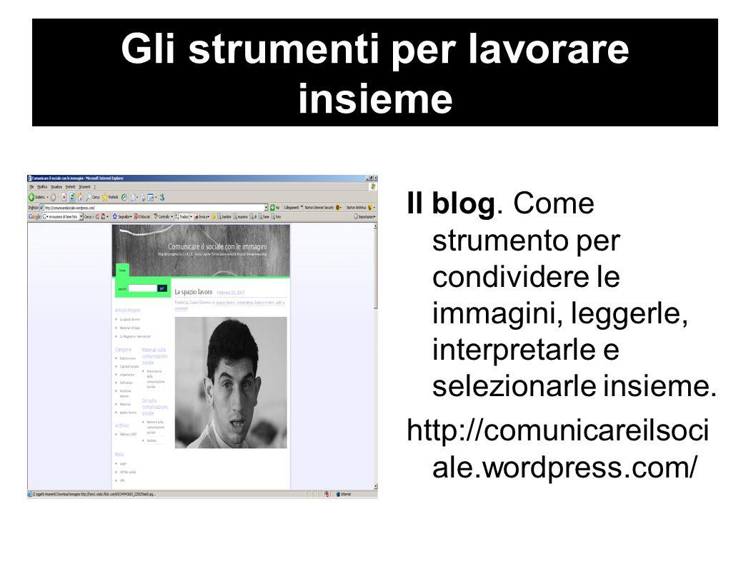 Gli strumenti per lavorare insieme Il blog. Come strumento per condividere le immagini, leggerle, interpretarle e selezionarle insieme. http://comunic