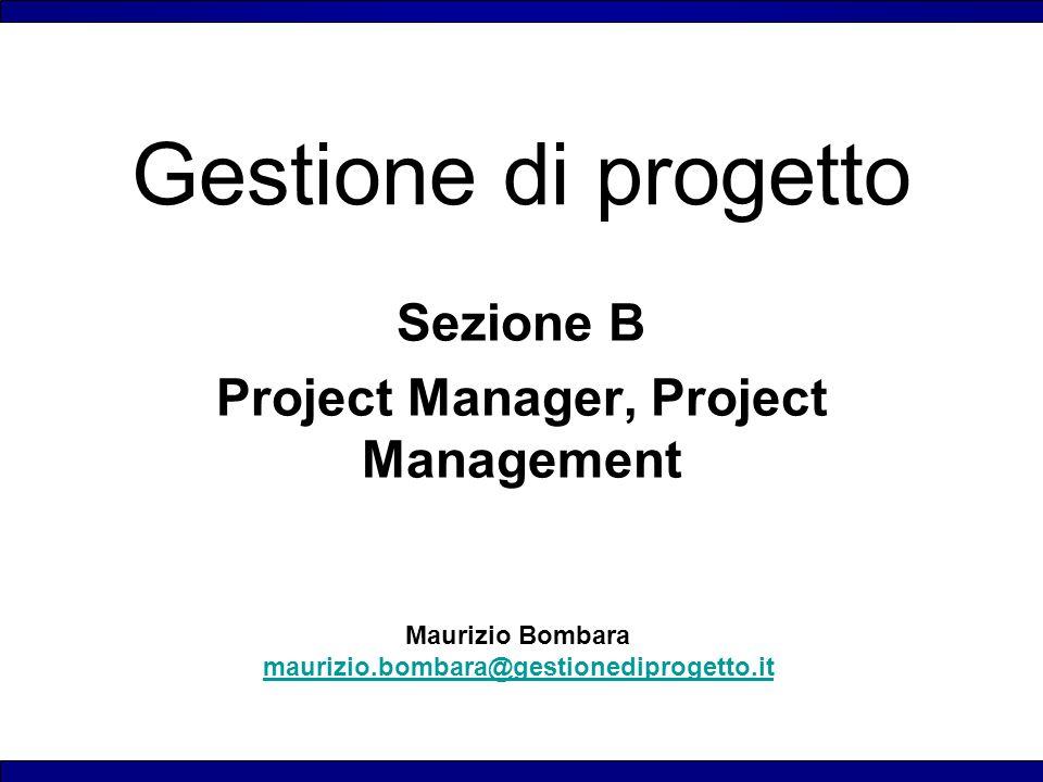 Maurizio Bombara maurizio.bombara@gestionediprogetto.it Gestione di progetto Sezione B Project Manager, Project Management