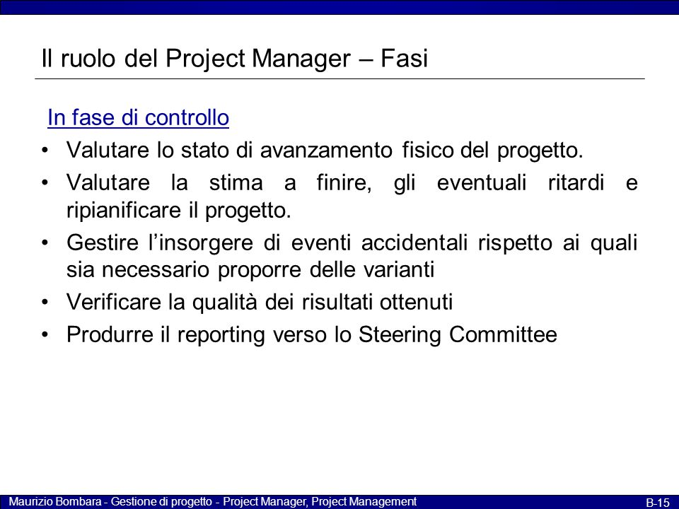 Maurizio Bombara - Gestione di progetto - Project Manager, Project Management B-15 Il ruolo del Project Manager – Fasi In fase di controllo Valutare l