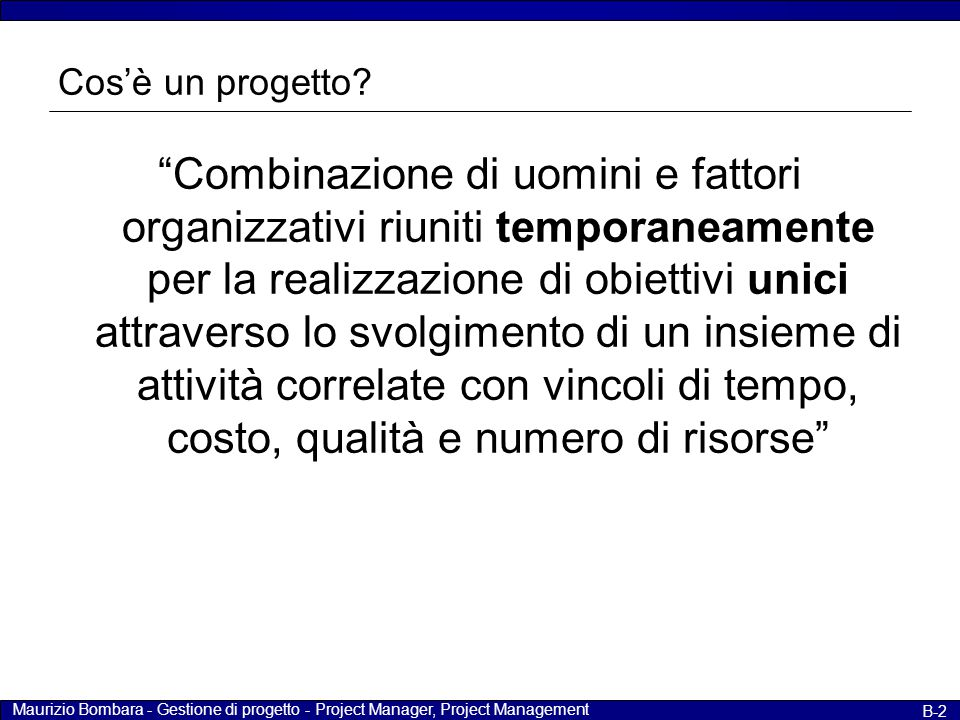 """Maurizio Bombara - Gestione di progetto - Project Manager, Project Management B-2 Cos'è un progetto? """"Combinazione di uomini e fattori organizzativi r"""