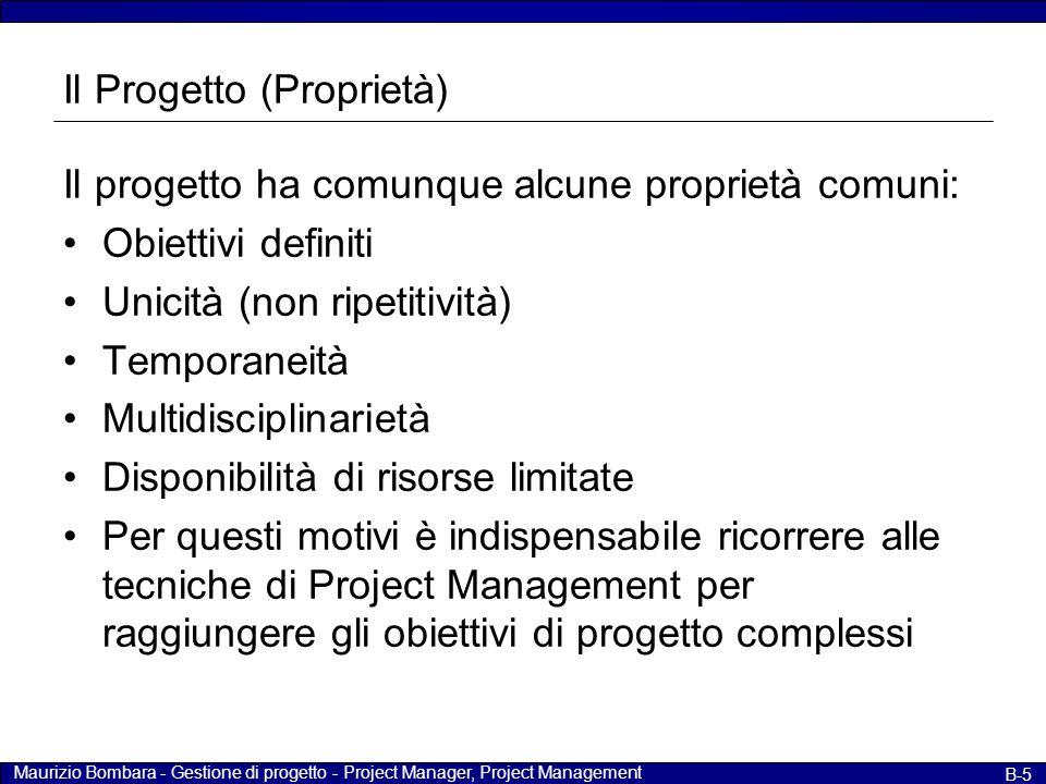 Maurizio Bombara - Gestione di progetto - Project Manager, Project Management B-6 Il Progetto (unicità) Il progetto consiste nello sviluppare un qualche cosa di unico (mai sviluppato prima); se talvolta la categoria è molto ampia questo non significa che ogni realizzazione sia identica alla precedente.