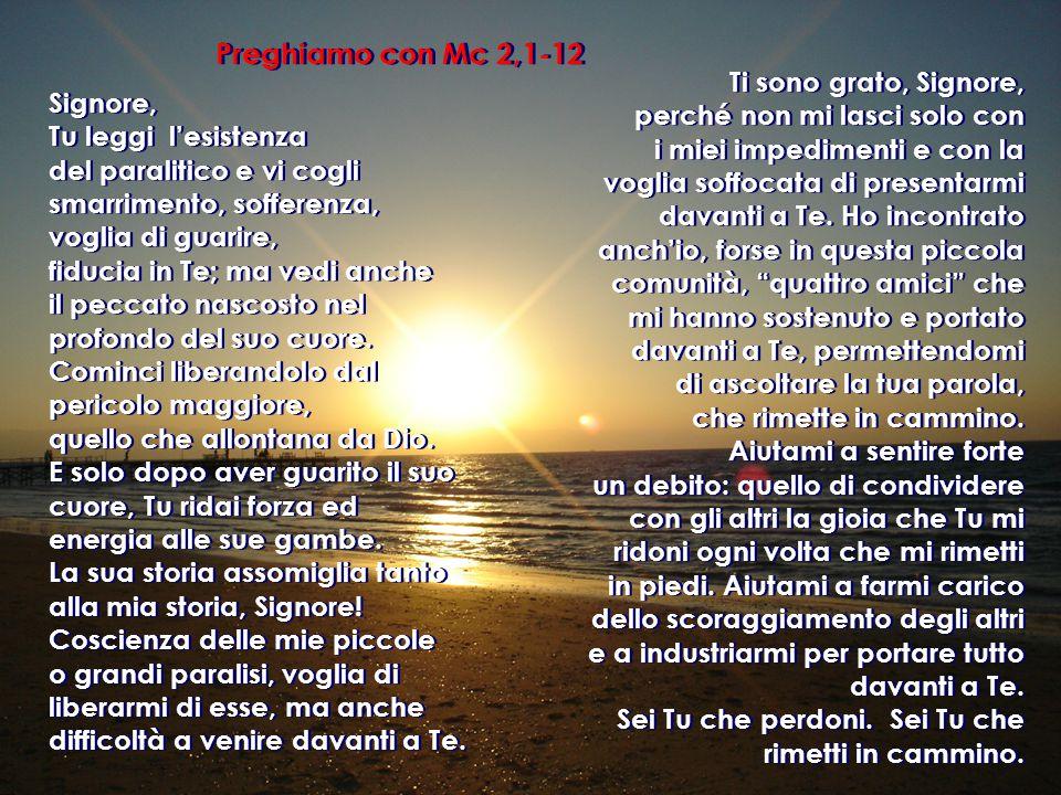 Preghiamo con Mc 2,1-12 Signore, Tu leggi l'esistenza del paralitico e vi cogli smarrimento, sofferenza, voglia di guarire, fiducia in Te; ma vedi anche il peccato nascosto nel profondo del suo cuore.